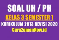 Kumpulan Soal UH/PH Kelas 3 Semester 1 Revisi 2020